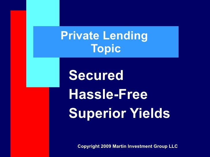 Private Lending  Topic Secured Hassle-Free Superior Yields Copyright 2009 Martin Investment Group LLC