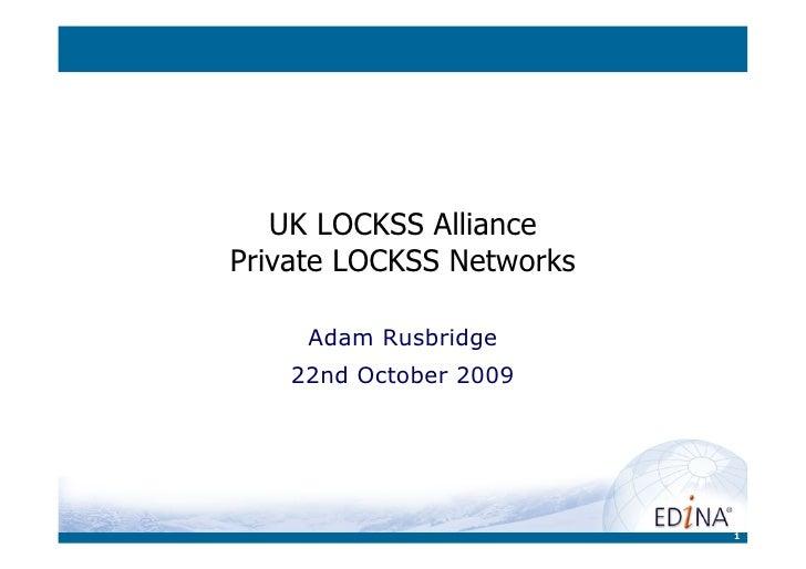UK LOCKSS AlliancePrivate LOCKSS Networks     Adam Rusbridge    22nd October 2009                          1