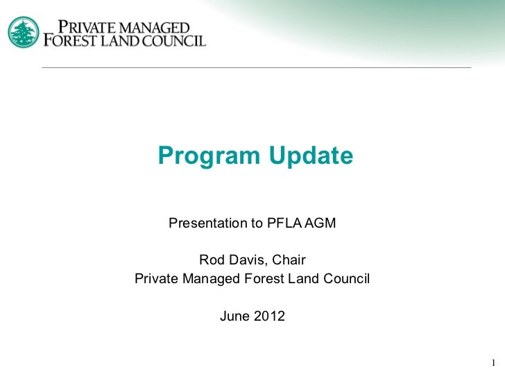 Program Update     Presentation to PFLA AGM          Rod Davis, ChairPrivate Managed Forest Land Council            June 2...