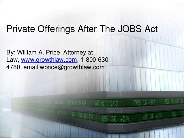 Private Offerings After The JOBS Act By: William A. Price, Attorney at Law, www.growthlaw.com, 1-800-630- 4780, email wpri...