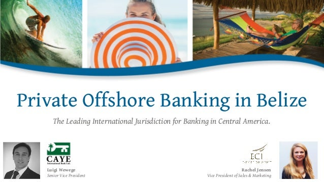 Private Offshore Banking in Belize Luigi Wewege Senior Vice President Rachel Jensen Vice President of Sales & Marketing Th...