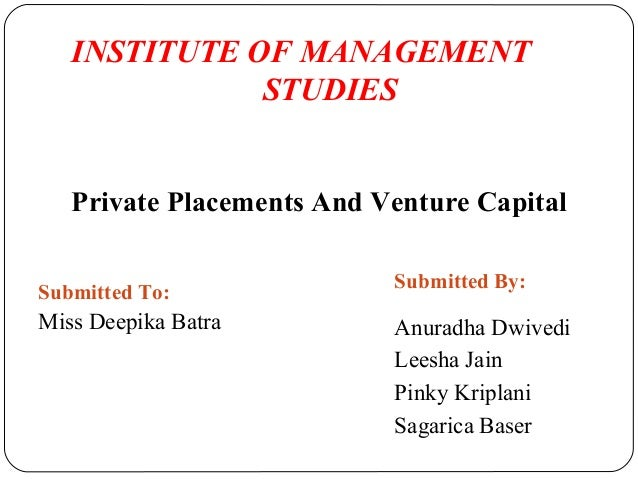 INSTITUTE OF MANAGEMENT STUDIES Private Placements And Venture Capital Submitted To: Submitted By: Miss Deepika Batra Anur...