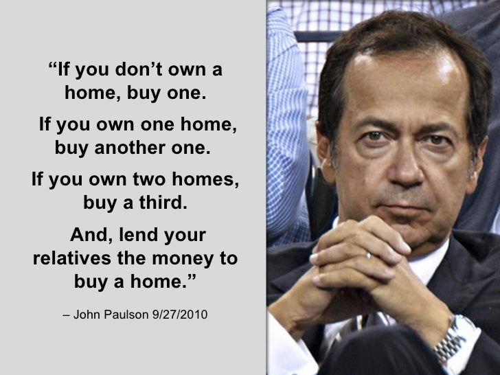 """"""" If you don't own a home, buy one. If youown one home, buy another one.  If you own two homes, buy a third. And, lend yo..."""