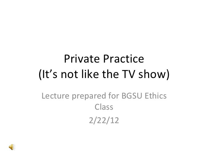Private Practice (It's not like the TV show) Lecture prepared for BGSU Ethics Class 2/22/12