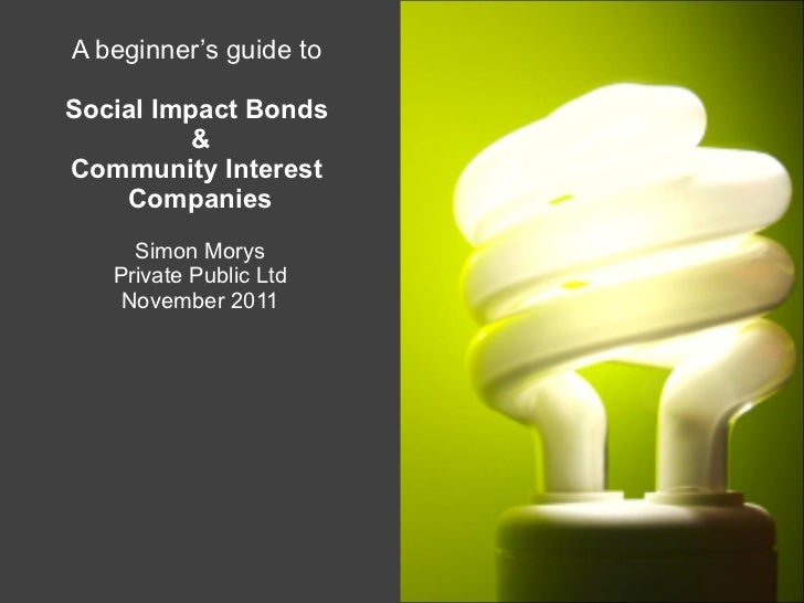 A beginner's guide to  Social Impact Bonds  & Community Interest  Companies Simon Morys Private Public Ltd November 2011