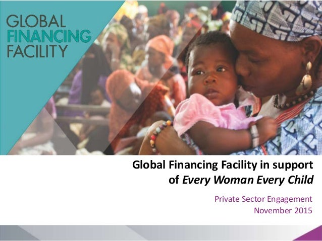 Global Financing Facility in support of Every Woman Every Child Private Sector Engagement November 2015