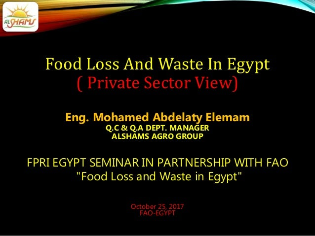 Food Loss And Waste In Egypt ( Private Sector View) Eng. Mohamed Abdelaty Elemam Q.C & Q.A DEPT. MANAGER ALSHAMS AGRO GROU...