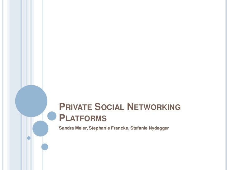 PRIVATE SOCIAL NETWORKINGPLATFORMSSandra Meier, Stephanie Francke, Stefanie Nydegger
