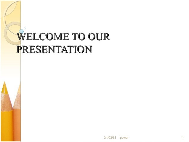 WELCOME TO OURPRESENTATION             31/03/13   power   1