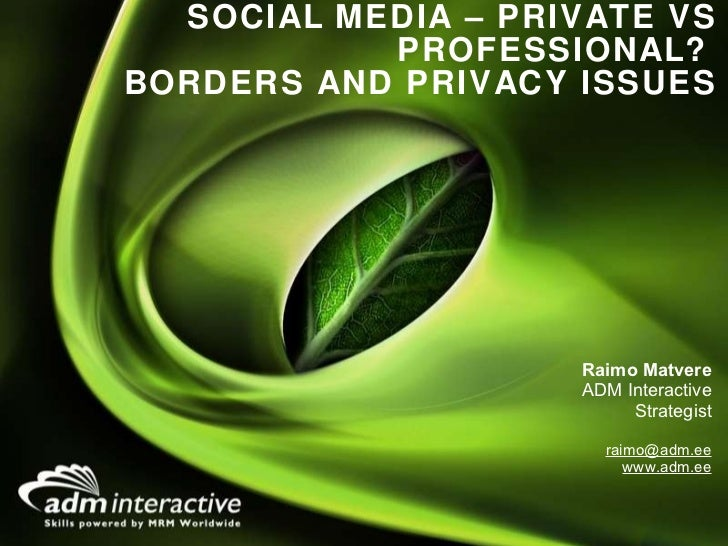 SOCIAL MEDIA – PRIVATE VS PROFESSIONAL?  BORDERS AND PRIVACY ISSUES <ul><li>Raimo Matvere </li></ul><ul><li>ADM Interactiv...
