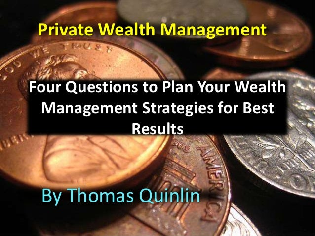 Four Questions to Plan Your Wealth Management Strategies for Best Results By Thomas Quinlin Private Wealth Management