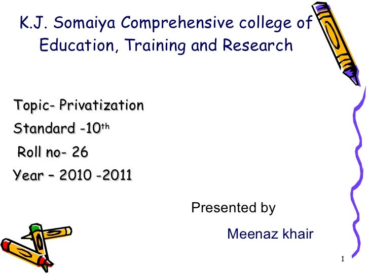 K.J. Somaiya Comprehensive college of Education, Training and Research Topic- Privatization  Standard -10 th Roll no- 26 Y...