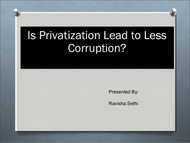 "essay on privatisation leads to less corruption After years of corruption the privatization of the company that has ""a liberal interpretation for the lowest price wins,"" which inevitably leads to."
