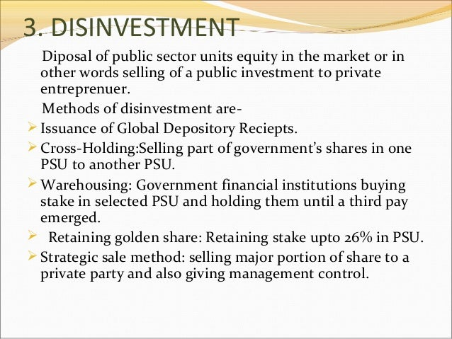 3. DISINVESTMENT Diposal of public sector units equity in the market or in other words selling of a public investment to p...