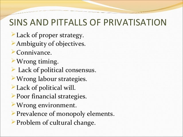SINS AND PITFALLS OF PRIVATISATION  Lack of proper strategy.  Ambiguity of objectives.  Connivance.  Wrong timing.  L...