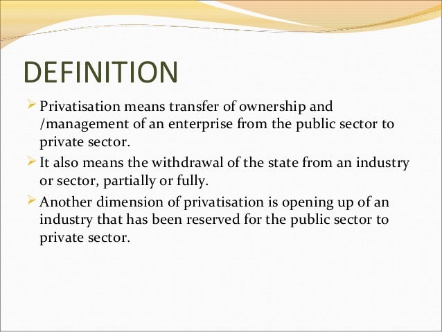 DEFINITION  Privatisation means transfer of ownership and  /management of an enterprise from the public sector to private...