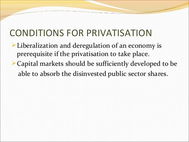 CONDITIONS FOR PRIVATISATION  Liberalization and deregulation of an economy is  prerequisite if the privatisation to take...