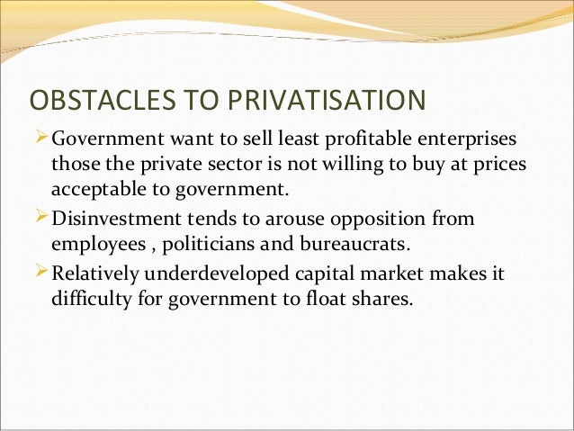 OBSTACLES TO PRIVATISATION  Government want to sell least profitable enterprises  those the private sector is not willing...