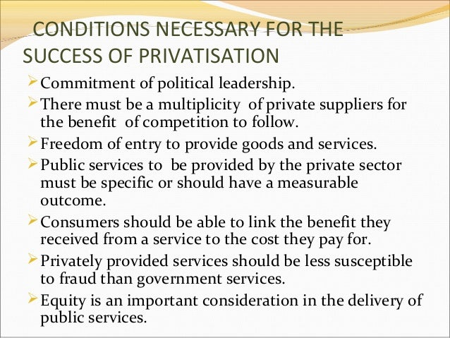 CONDITIONS NECESSARY FOR THE SUCCESS OF PRIVATISATION  Commitment of political leadership.  There must be a multiplicity...