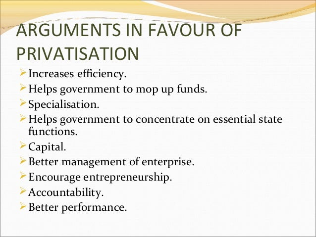 ARGUMENTS IN FAVOUR OF PRIVATISATION  Increases efficiency.  Helps government to mop up funds.  Specialisation.  Helps...