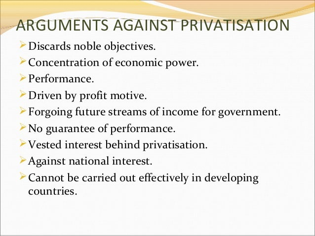ARGUMENTS AGAINST PRIVATISATION  Discards noble objectives.  Concentration of economic power.  Performance.  Driven by...