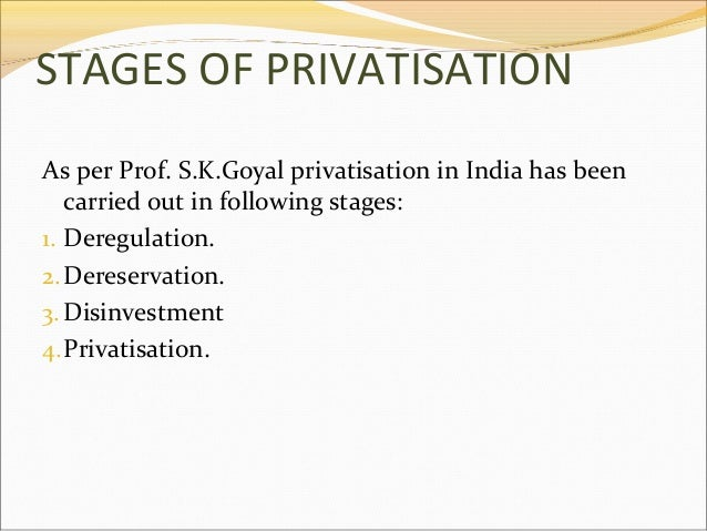STAGES OF PRIVATISATION As per Prof. S.K.Goyal privatisation in India has been carried out in following stages: 1. Deregul...