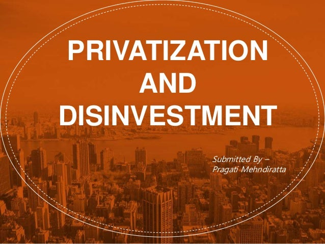 PRIVATIZATION AND DISINVESTMENT Submitted By – Pragati Mehndiratta