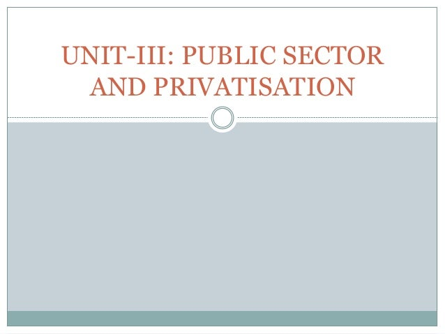 UNIT-III: PUBLIC SECTOR AND PRIVATISATION