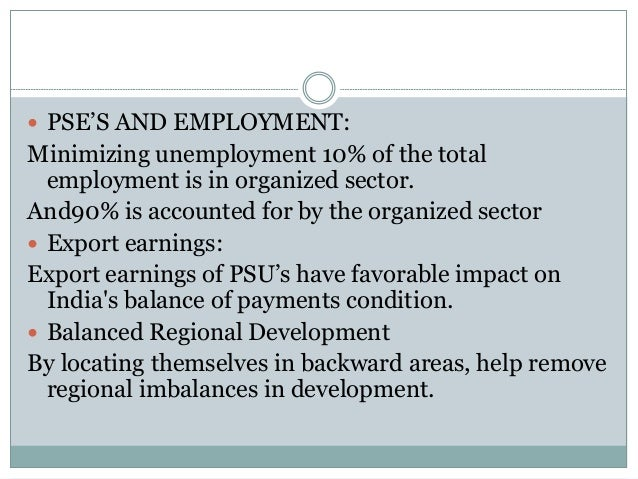  PSE'S AND EMPLOYMENT:  Minimizing unemployment 10% of the total employment is in organized sector. And90% is accounted f...