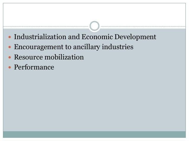  Industrialization and Economic Development  Encouragement to ancillary industries  Resource mobilization  Performance