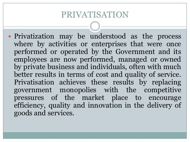 PRIVATISATION  Privatization may be understood as the process  where by activities or enterprises that were once performe...
