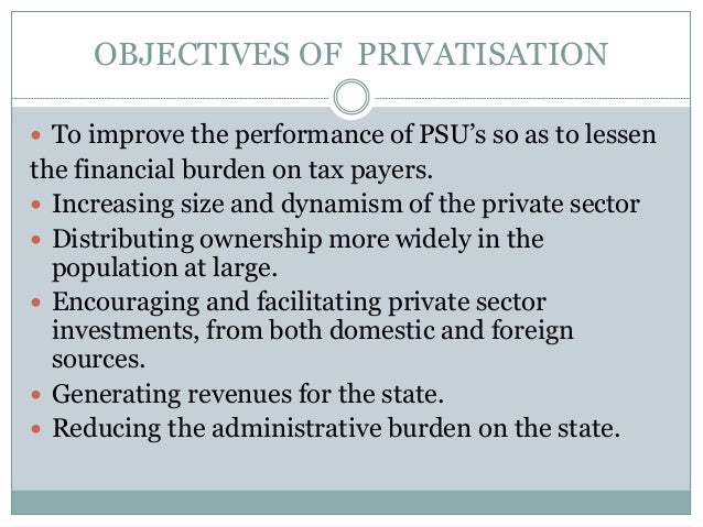 OBJECTIVES OF PRIVATISATION  To improve the performance of PSU's so as to lessen  the financial burden on tax payers.  I...