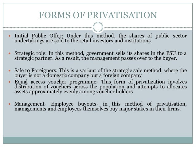 FORMS OF PRIVATISATION  Initial Public Offer: Under this method, the shares of public sector  undertakings are sold to th...