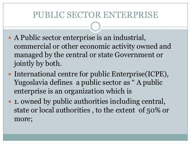 PUBLIC SECTOR ENTERPRISE  A Public sector enterprise is an industrial,  commercial or other economic activity owned and m...