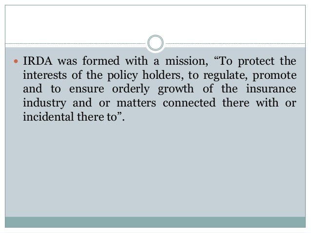 """ IRDA was formed with a mission, """"To protect the  interests of the policy holders, to regulate, promote and to ensure ord..."""