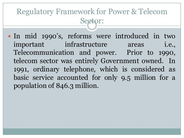 Regulatory Framework for Power & Telecom Sector:  In mid 1990's, reforms were introduced in two  important infrastructure...