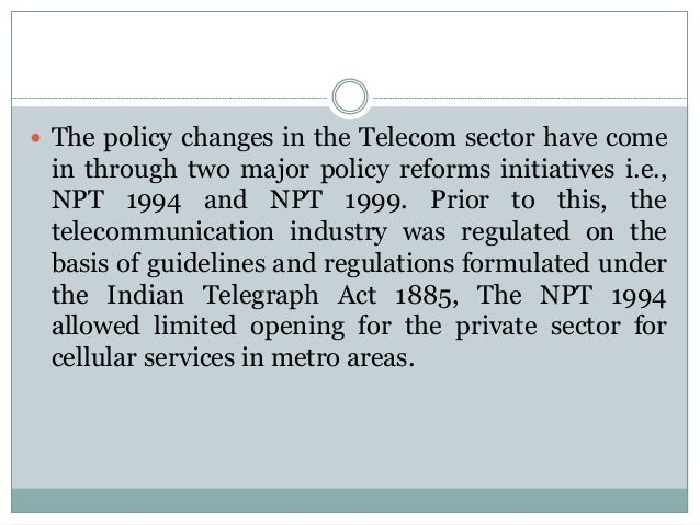  The policy changes in the Telecom sector have come  in through two major policy reforms initiatives i.e., NPT 1994 and N...