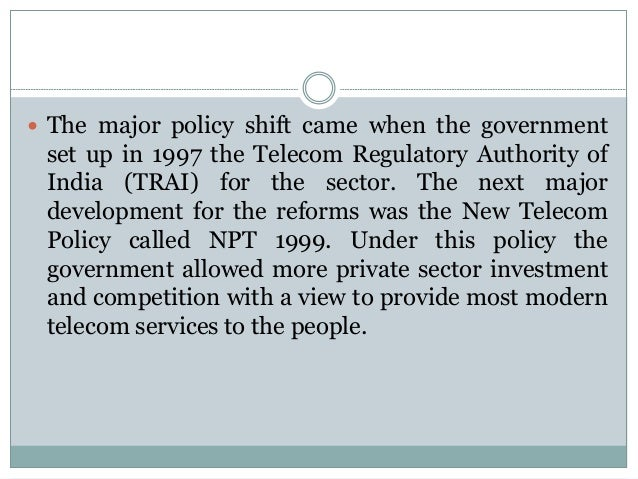  The major policy shift came when the government  set up in 1997 the Telecom Regulatory Authority of India (TRAI) for the...