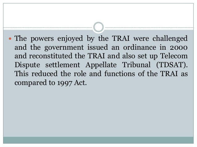  The powers enjoyed by the TRAI were challenged  and the government issued an ordinance in 2000 and reconstituted the TRA...