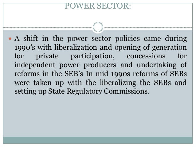 POWER SECTOR:   A shift in the power sector policies came during  1990's with liberalization and opening of generation fo...