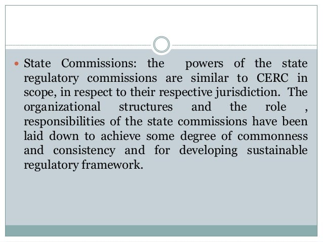  State  Commissions: the powers of the state regulatory commissions are similar to CERC in scope, in respect to their res...