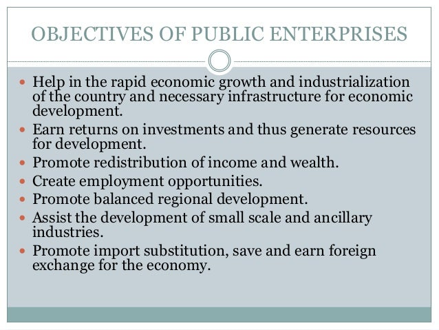 OBJECTIVES OF PUBLIC ENTERPRISES  Help in the rapid economic growth and industrialization          of the country a...