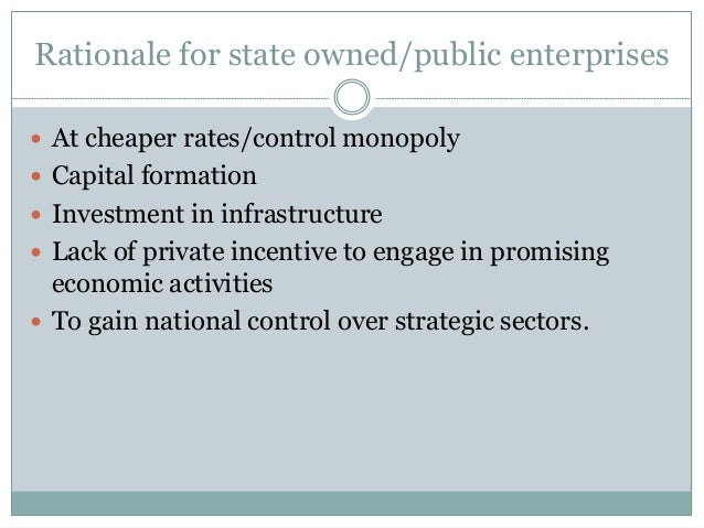Rationale for state owned/public enterprises  At cheaper rates/control monopoly  Capital formation  Investment in infra...