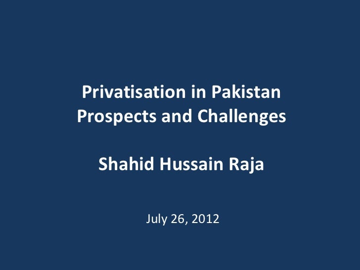 Privatisation in PakistanProspects and Challenges  Shahid Hussain Raja        July 26, 2012