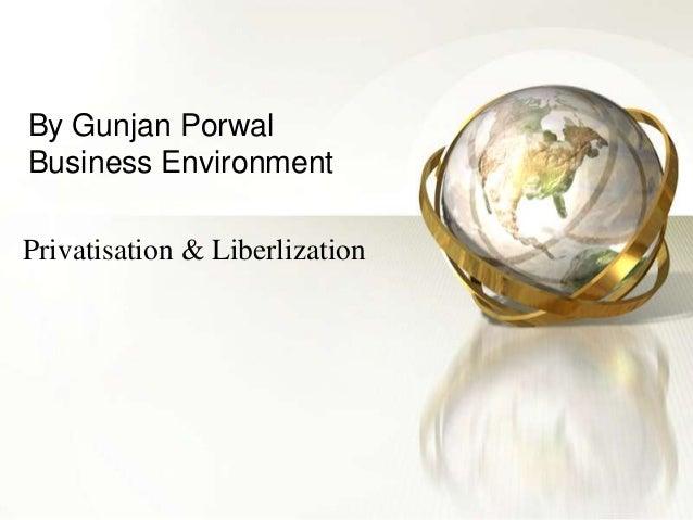 By Gunjan Porwal Business Environment Privatisation & Liberlization