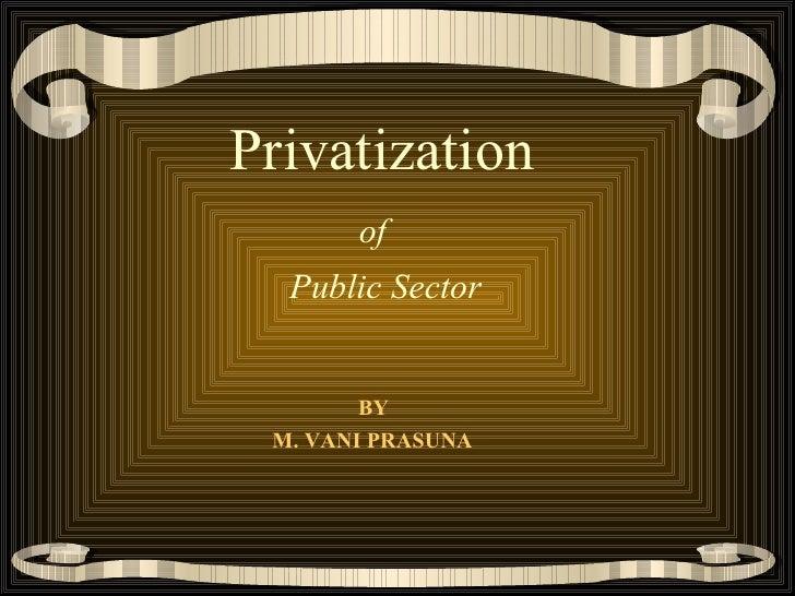 <ul><li>  Privatization   </li></ul><ul><li>    of  </li></ul><ul><li>Public Sector </li></ul><ul><li>BY </li></ul><ul><li...