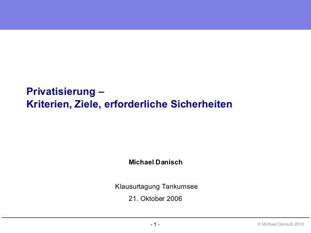 - 1 - © Michael Danisch 2010 Privatisierung – Kriterien, Ziele, erforderliche Sicherheiten Michael Danisch Klausurtagung T...