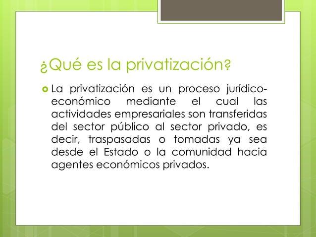¿Qué es la privatización?   La privatización es un proceso jurídico-económico  mediante el cual las  actividades empresar...