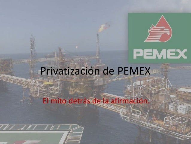 Privatización de PEMEXEl mito detrás de la afirmación.
