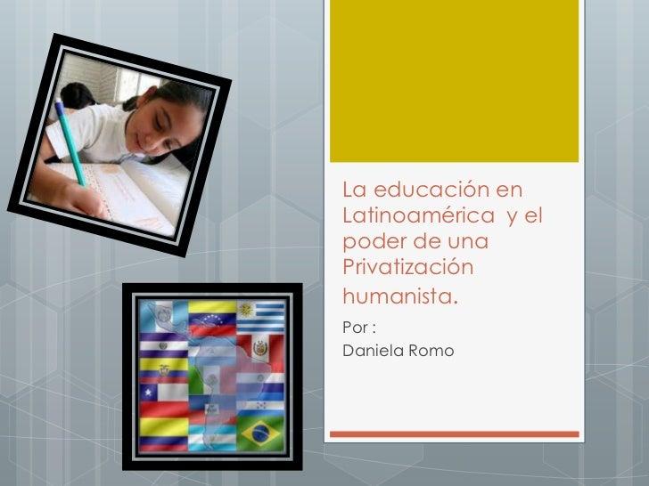 La educación enLatinoamérica y elpoder de unaPrivatizaciónhumanista.Por :Daniela Romo